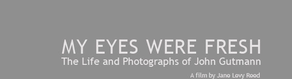 MY EYES WERE FRESH: The Life and Photographs of John Gutmann/a film by Jane Levy Reed